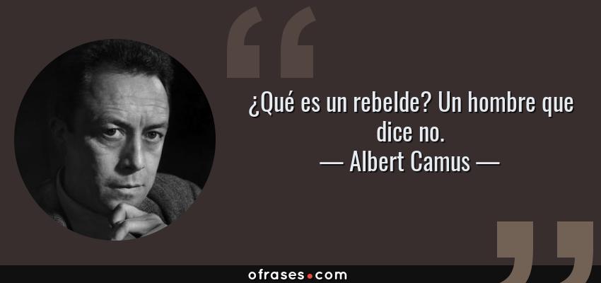 Frases de Albert Camus - ¿Qué es un rebelde? Un hombre que dice no.