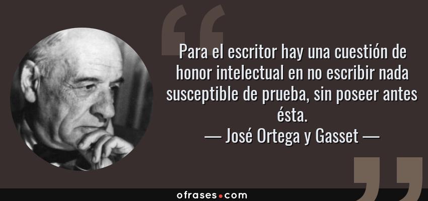 Frases de José Ortega y Gasset - Para el escritor hay una cuestión de honor intelectual en no escribir nada susceptible de prueba, sin poseer antes ésta.