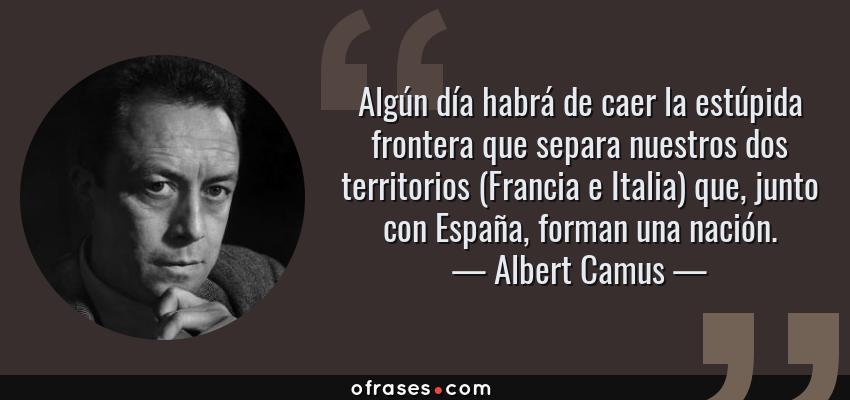 Frases de Albert Camus - Algún día habrá de caer la estúpida frontera que separa nuestros dos territorios (Francia e Italia) que, junto con España, forman una nación.