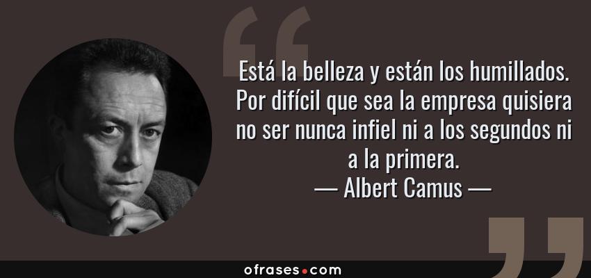 Frases de Albert Camus - Está la belleza y están los humillados. Por difícil que sea la empresa quisiera no ser nunca infiel ni a los segundos ni a la primera.