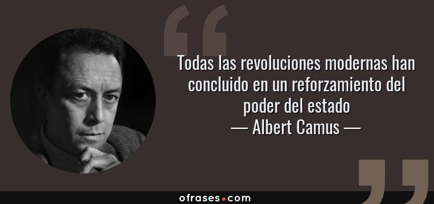 Frases de Albert Camus - Todas las revoluciones modernas han concluido en un reforzamiento del poder del estado