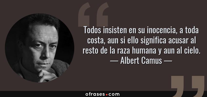 Frases de Albert Camus - Todos insisten en su inocencia, a toda costa, aun si ello significa acusar al resto de la raza humana y aun al cielo.