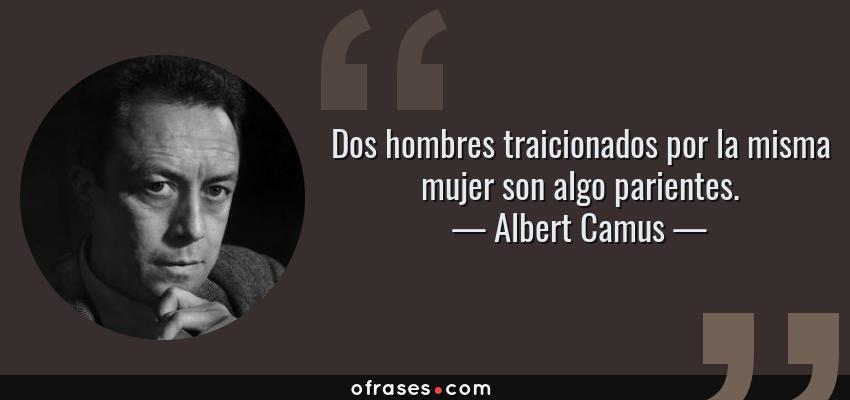 Frases de Albert Camus - Dos hombres traicionados por la misma mujer son algo parientes.