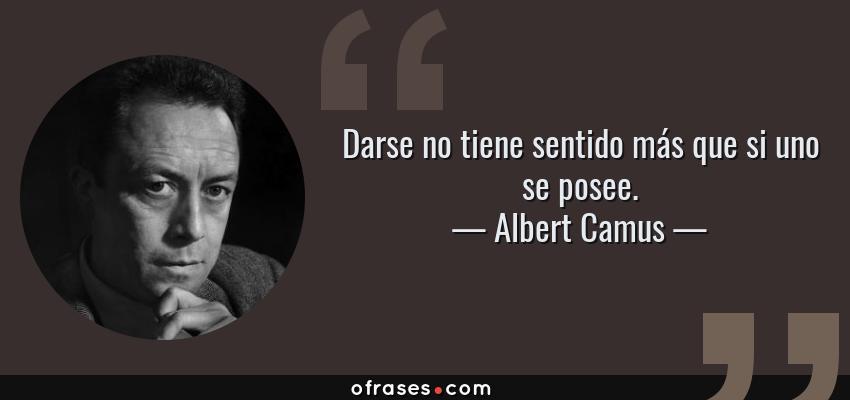 Frases de Albert Camus - Darse no tiene sentido más que si uno se posee.