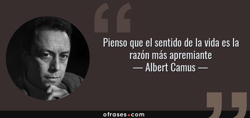 Frases de Albert Camus - Pienso que el sentido de la vida es la razón más apremiante