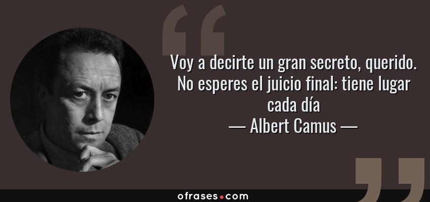 Frases de Albert Camus - Voy a decirte un gran secreto, querido. No esperes el juicio final: tiene lugar cada día