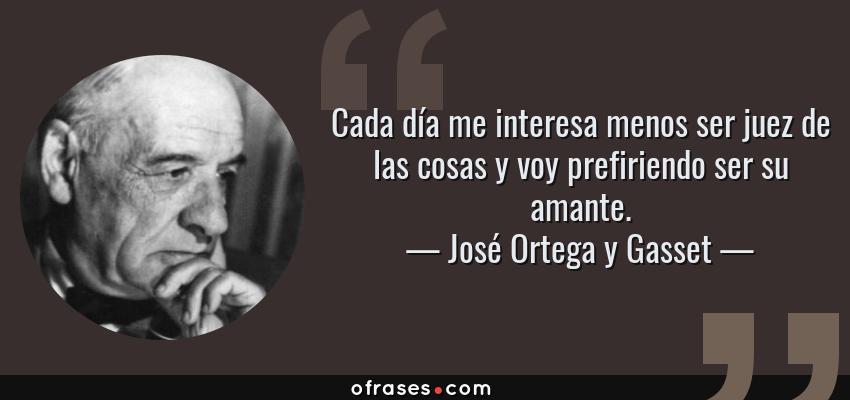 Frases de José Ortega y Gasset - Cada día me interesa menos ser juez de las cosas y voy prefiriendo ser su amante.