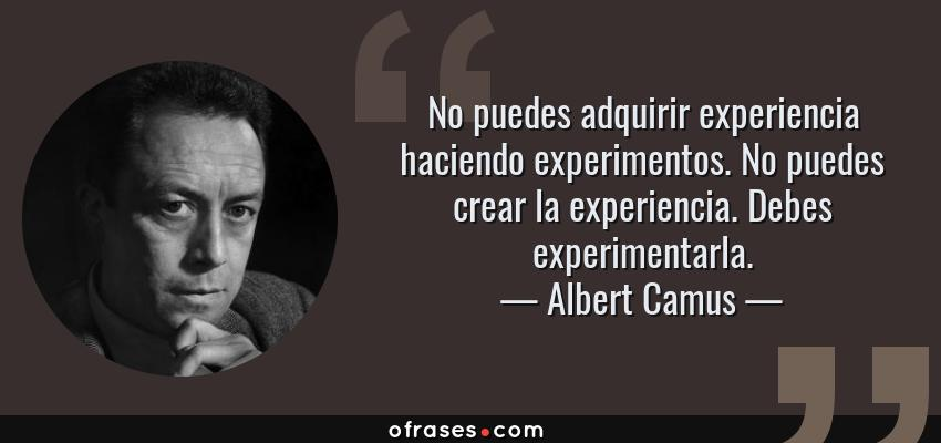 Frases de Albert Camus - No puedes adquirir experiencia haciendo experimentos. No puedes crear la experiencia. Debes experimentarla.
