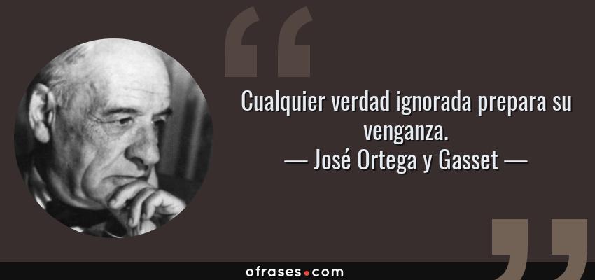 Frases de José Ortega y Gasset - Cualquier verdad ignorada prepara su venganza.