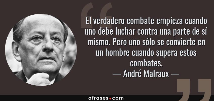 Frases de André Malraux - El verdadero combate empieza cuando uno debe luchar contra una parte de sí mismo. Pero uno sólo se convierte en un hombre cuando supera estos combates.