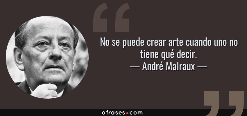 Frases de André Malraux - No se puede crear arte cuando uno no tiene qué decir.