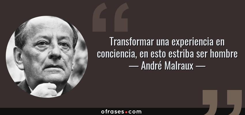 Frases de André Malraux - Transformar una experiencia en conciencia, en esto estriba ser hombre