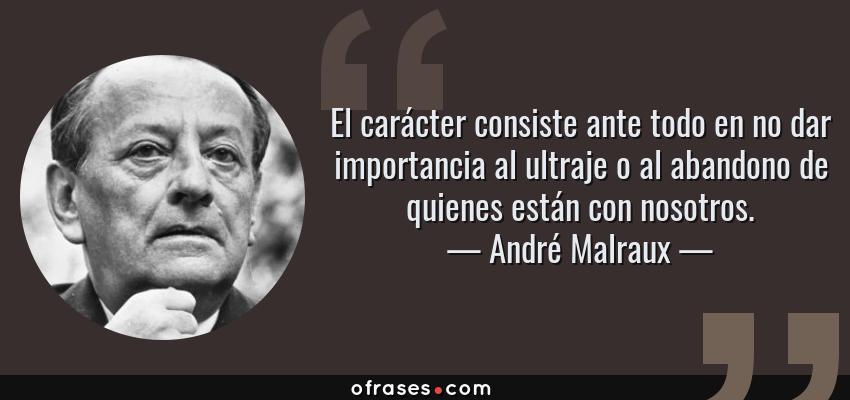 Frases de André Malraux - El carácter consiste ante todo en no dar importancia al ultraje o al abandono de quienes están con nosotros.
