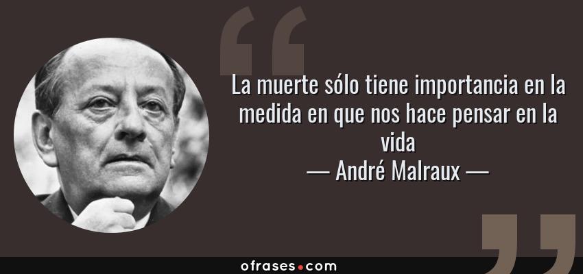 Frases de André Malraux - La muerte sólo tiene importancia en la medida en que nos hace pensar en la vida
