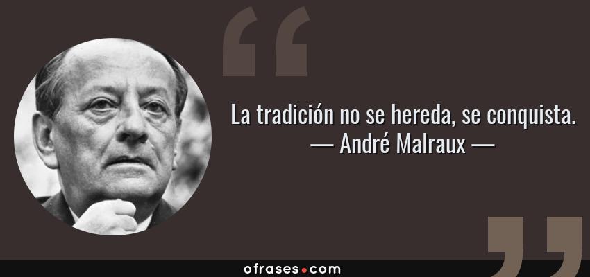 Frases de André Malraux - La tradición no se hereda, se conquista.