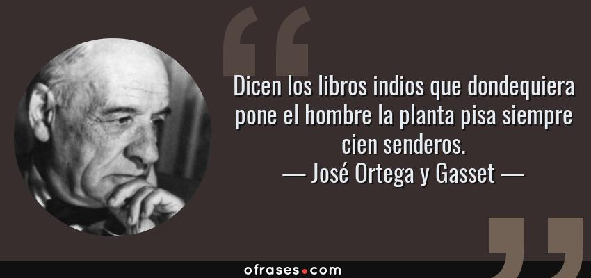 Frases de José Ortega y Gasset - Dicen los libros indios que dondequiera pone el hombre la planta pisa siempre cien senderos.