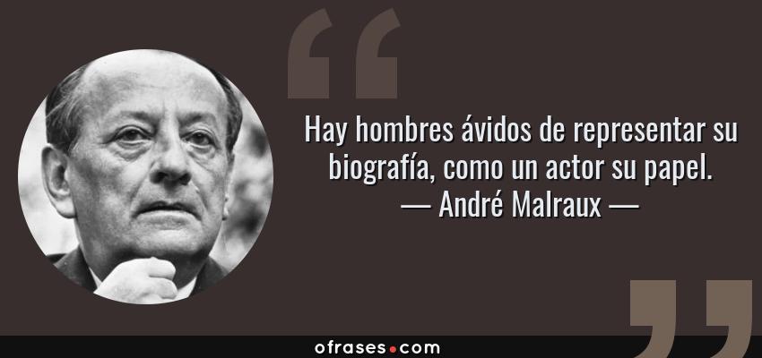 Frases de André Malraux - Hay hombres ávidos de representar su biografía, como un actor su papel.