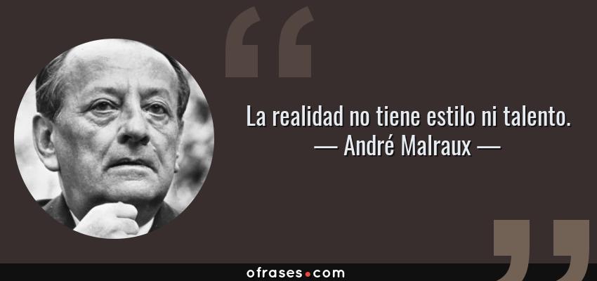 Frases de André Malraux - La realidad no tiene estilo ni talento.
