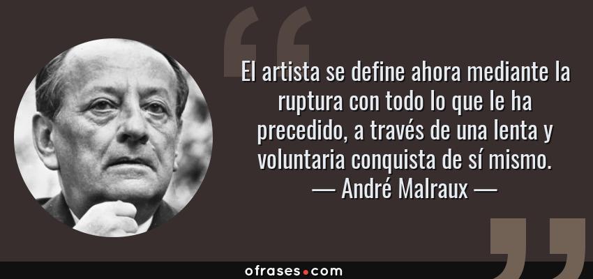 Frases de André Malraux - El artista se define ahora mediante la ruptura con todo lo que le ha precedido, a través de una lenta y voluntaria conquista de sí mismo.