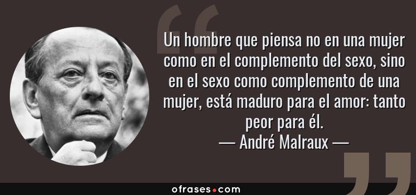 Frases de André Malraux - Un hombre que piensa no en una mujer como en el complemento del sexo, sino en el sexo como complemento de una mujer, está maduro para el amor: tanto peor para él.