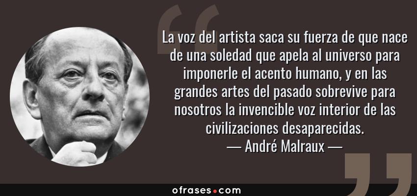 Frases de André Malraux - La voz del artista saca su fuerza de que nace de una soledad que apela al universo para imponerle el acento humano, y en las grandes artes del pasado sobrevive para nosotros la invencible voz interior de las civilizaciones desaparecidas.