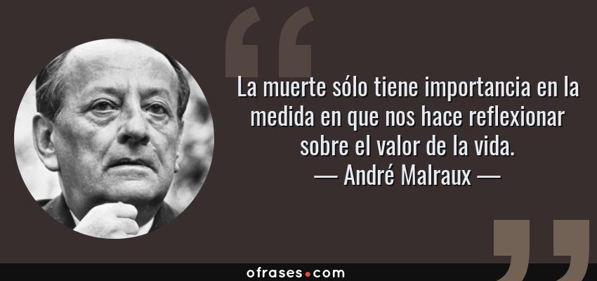 Frases de André Malraux - La muerte sólo tiene importancia en la medida en que nos hace reflexionar sobre el valor de la vida.