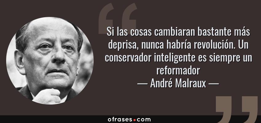 Frases de André Malraux - Si las cosas cambiaran bastante más deprisa, nunca habría revolución. Un conservador inteligente es siempre un reformador