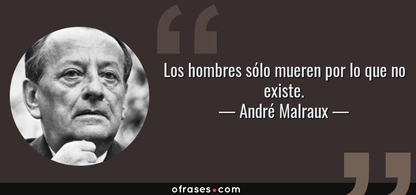 Frases de André Malraux - Los hombres sólo mueren por lo que no existe.