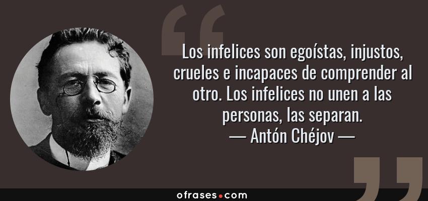 Frases de Antón Chéjov - Los infelices son egoístas, injustos, crueles e incapaces de comprender al otro. Los infelices no unen a las personas, las separan.