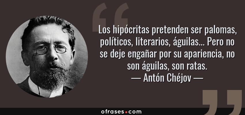 Frases de Antón Chéjov - Los hipócritas pretenden ser palomas, políticos, literarios, águilas... Pero no se deje engañar por su apariencia, no son águilas, son ratas.