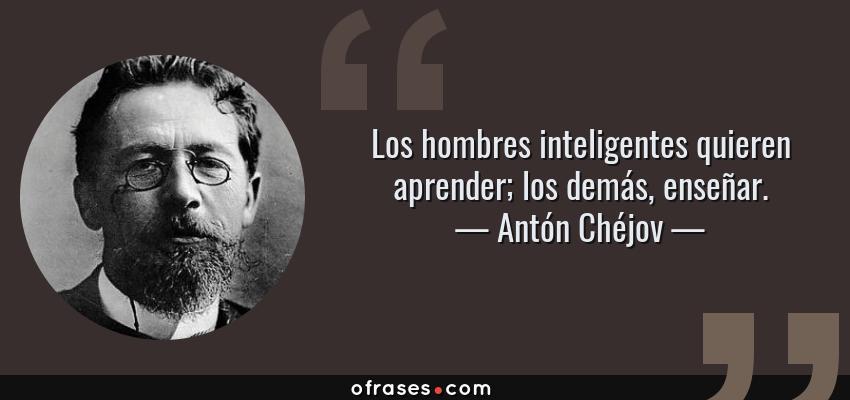 Frases de Antón Chéjov - Los hombres inteligentes quieren aprender; los demás, enseñar.