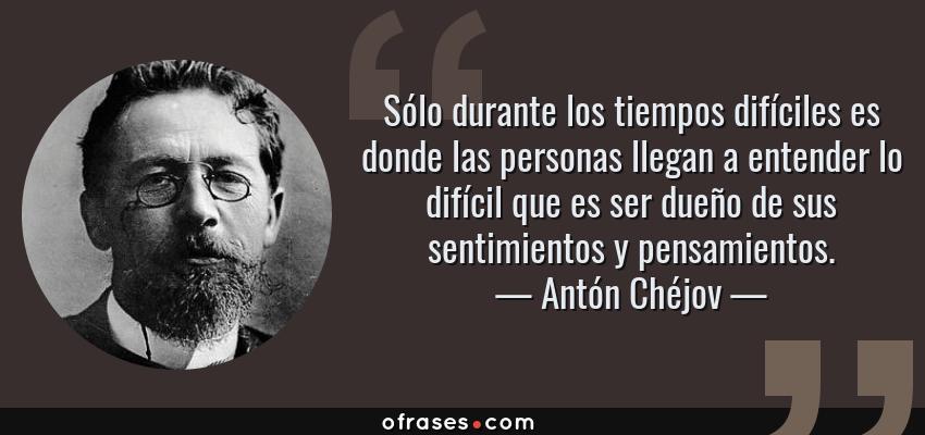 Frases de Antón Chéjov - Sólo durante los tiempos difíciles es donde las personas llegan a entender lo difícil que es ser dueño de sus sentimientos y pensamientos.