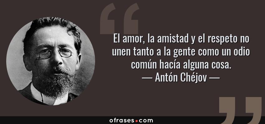 Frases de Antón Chéjov - El amor, la amistad y el respeto no unen tanto a la gente como un odio común hacía alguna cosa.