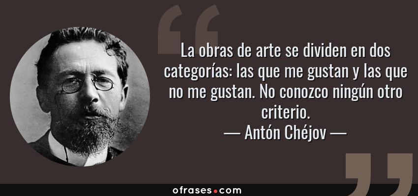 Frases de Antón Chéjov - La obras de arte se dividen en dos categorías: las que me gustan y las que no me gustan. No conozco ningún otro criterio.