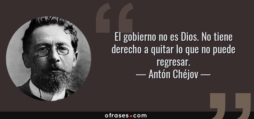 Frases de Antón Chéjov - El gobierno no es Dios. No tiene derecho a quitar lo que no puede regresar.