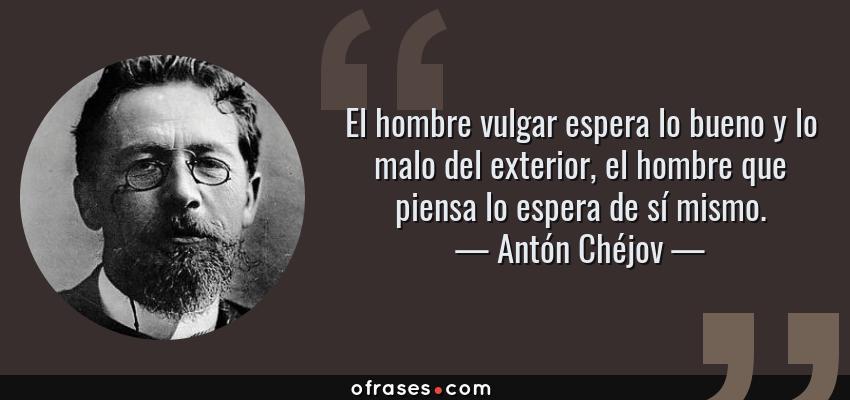 Frases de Antón Chéjov - El hombre vulgar espera lo bueno y lo malo del exterior, el hombre que piensa lo espera de sí mismo.