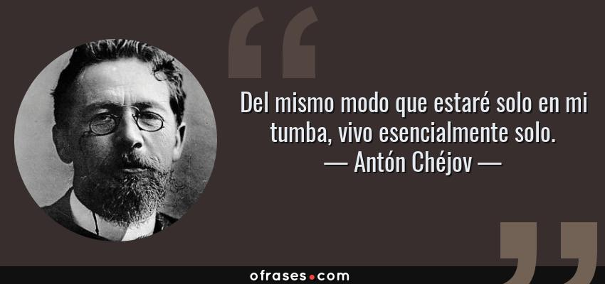 Frases de Antón Chéjov - Del mismo modo que estaré solo en mi tumba, vivo esencialmente solo.