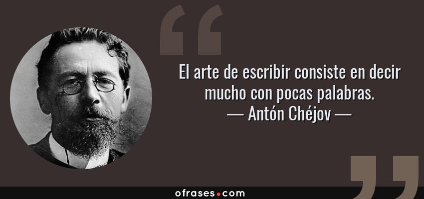 Frases de Antón Chéjov - El arte de escribir consiste en decir mucho con pocas palabras.