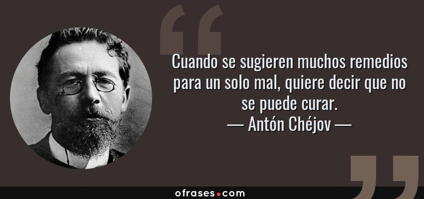 Frases de Antón Chéjov - Cuando se sugieren muchos remedios para un solo mal, quiere decir que no se puede curar.