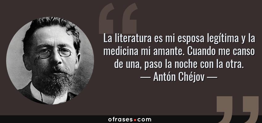 Frases de Antón Chéjov - La literatura es mi esposa legítima y la medicina mi amante. Cuando me canso de una, paso la noche con la otra.