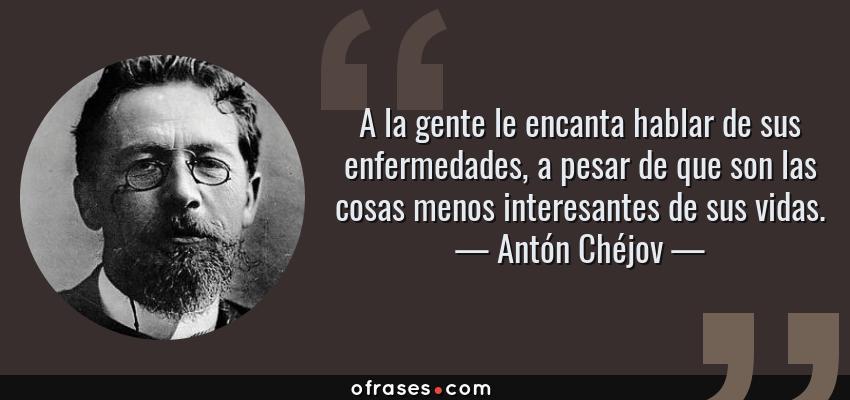 Frases de Antón Chéjov - A la gente le encanta hablar de sus enfermedades, a pesar de que son las cosas menos interesantes de sus vidas.