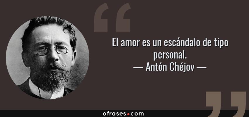 Frases de Antón Chéjov - El amor es un escándalo de tipo personal.