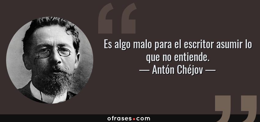 Frases de Antón Chéjov - Es algo malo para el escritor asumir lo que no entiende.