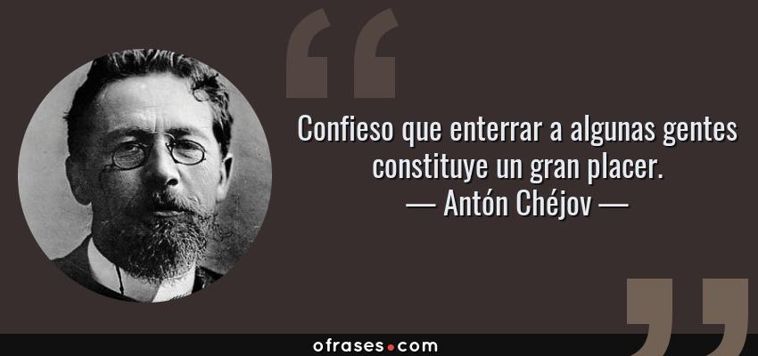 Frases de Antón Chéjov - Confieso que enterrar a algunas gentes constituye un gran placer.