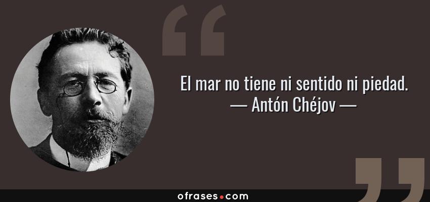 Frases de Antón Chéjov - El mar no tiene ni sentido ni piedad.