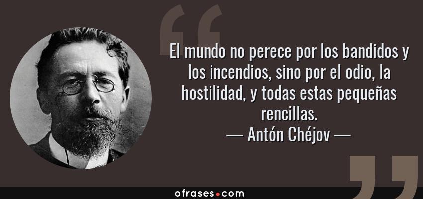 Frases de Antón Chéjov - El mundo no perece por los bandidos y los incendios, sino por el odio, la hostilidad, y todas estas pequeñas rencillas.
