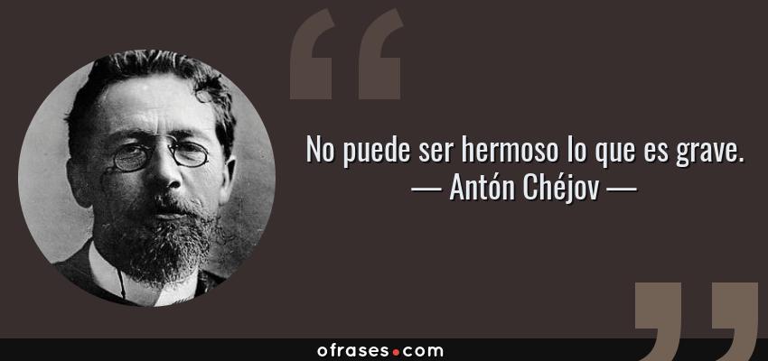 Frases de Antón Chéjov - No puede ser hermoso lo que es grave.