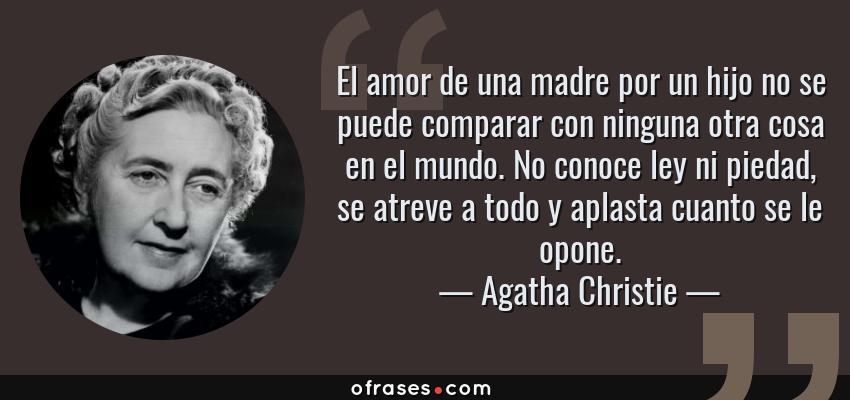 Frases de Agatha Christie - El amor de una madre por un hijo no se puede comparar con ninguna otra cosa en el mundo. No conoce ley ni piedad, se atreve a todo y aplasta cuanto se le opone.