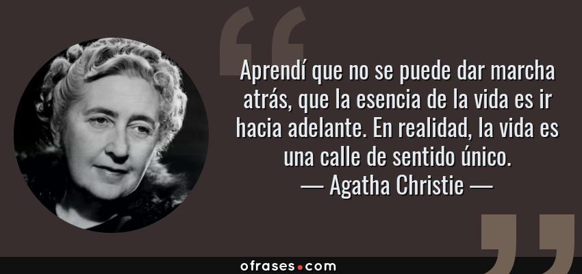 Frases de Agatha Christie - Aprendí que no se puede dar marcha atrás, que la esencia de la vida es ir hacia adelante. En realidad, la vida es una calle de sentido único.