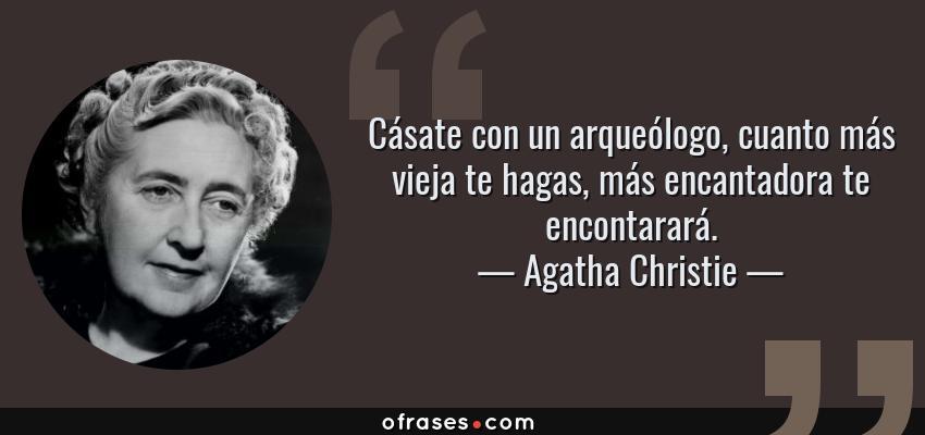 Frases de Agatha Christie - Cásate con un arqueólogo, cuanto más vieja te hagas, más encantadora te encontarará.